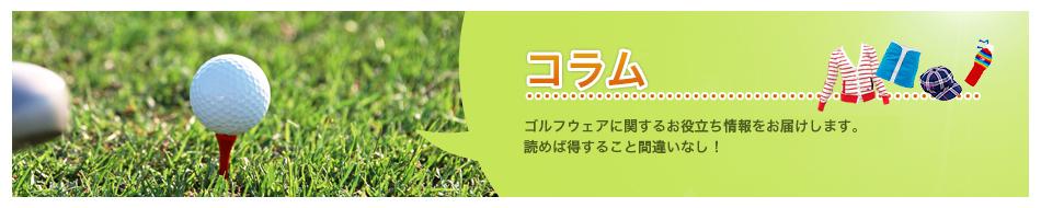 コラム:ゴルフウェアに関するお役立ち情報をお届けします。読めば得すること間違いなし!