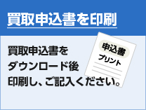 買取申込書を印刷 買取申込書をダウンロード後印刷し、ご記入ください。