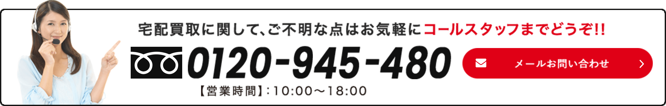 宅配買取に関して、ご不明な点はお気軽にコールスタッフまでどうぞ!!0120-954-480 営業時間 10:00~18:00 メールお問い合わせ
